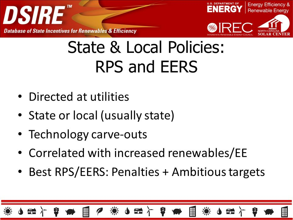 State & Local Policies: RPS and EERS Directed at utilities State or local (usually state) Technology carve-outs Correlated with increased renewables/EE Best RPS/EERS: Penalties + Ambitious targets