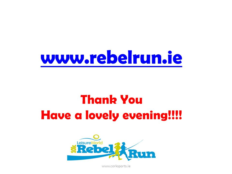 www.rebelrun.ie www.rebelrun.ie Thank You Have a lovely evening!!!! www.corksports.ie