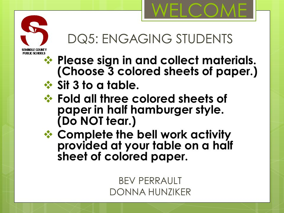 WELCOME DQ5: ENGAGING STUDENTS  Please sign in and collect materials. (Choose 3 colored sheets of paper.)  Sit 3 to a table.  Fold all three colore