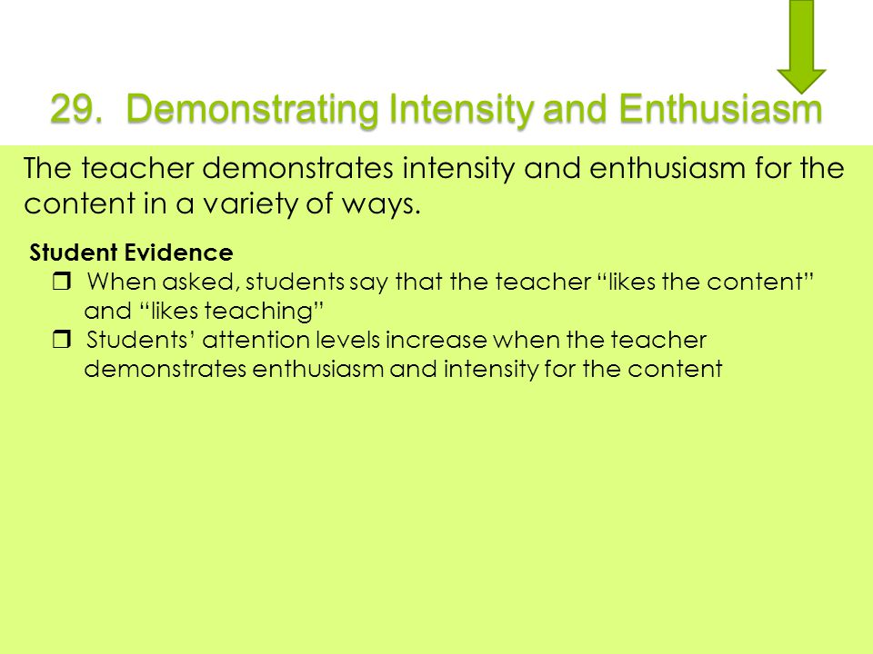 29. Demonstrating Intensity and Enthusiasm The teacher demonstrates intensity and enthusiasm for the content in a variety of ways. Student Evidence 