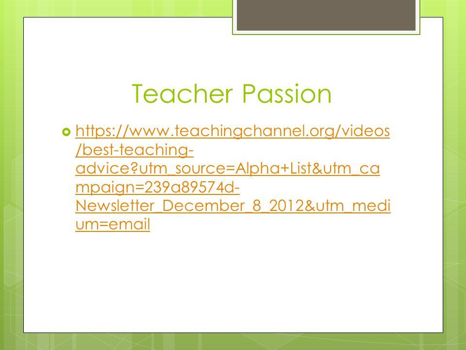 Teacher Passion  https://www.teachingchannel.org/videos /best-teaching- advice?utm_source=Alpha+List&utm_ca mpaign=239a89574d- Newsletter_December_8_