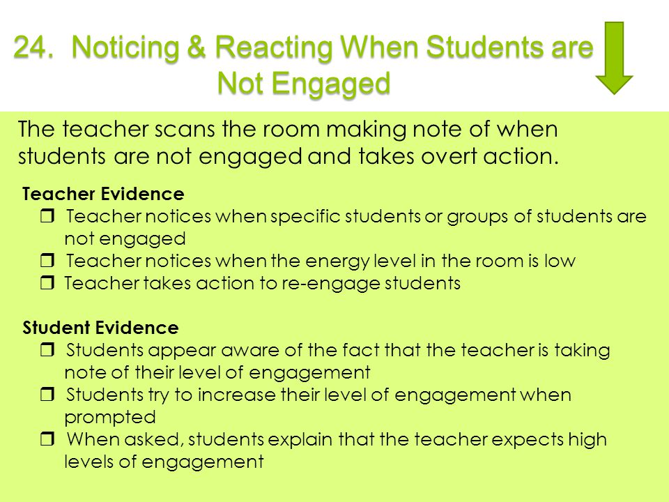 24. Noticing & Reacting When Students are Not Engaged The teacher scans the room making note of when students are not engaged and takes overt action.