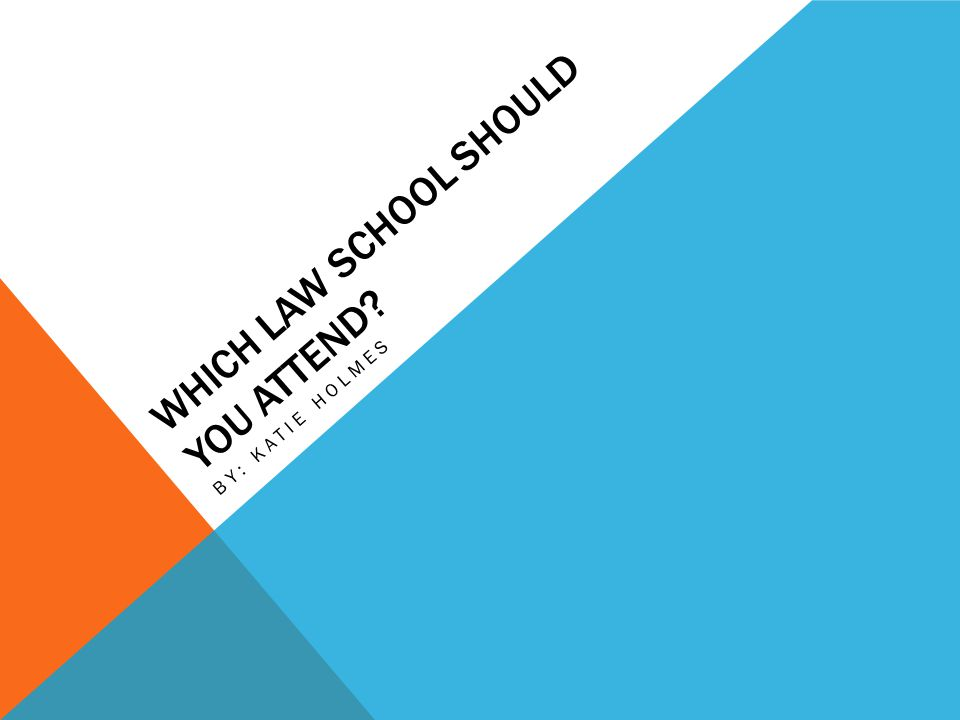 WHICH LAW SCHOOL SHOULD YOU ATTEND? BY: KATIE HOLMES