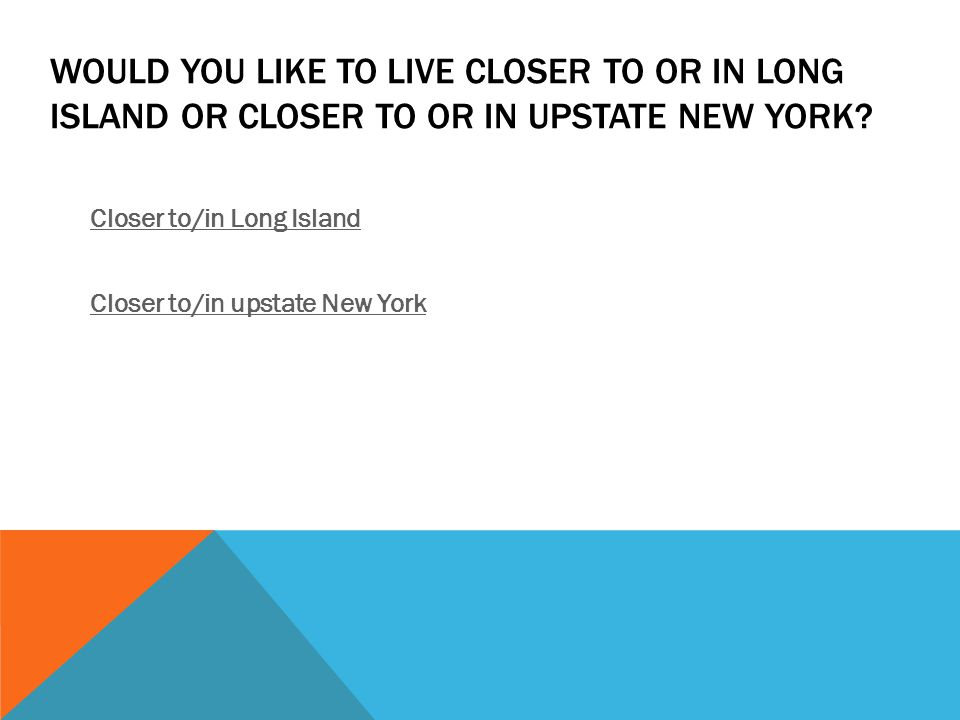 WOULD YOU LIKE TO LIVE CLOSER TO OR IN LONG ISLAND OR CLOSER TO OR IN UPSTATE NEW YORK.