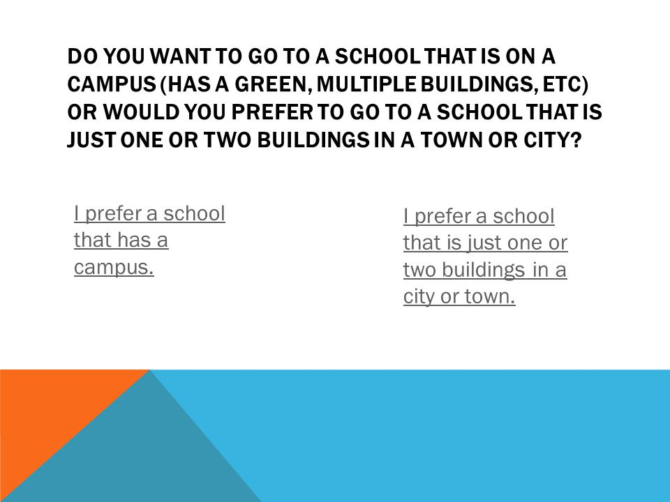 DO YOU WANT TO GO TO A SCHOOL THAT IS ON A CAMPUS (HAS A GREEN, MULTIPLE BUILDINGS, ETC) OR WOULD YOU PREFER TO GO TO A SCHOOL THAT IS JUST ONE OR TWO BUILDINGS IN A TOWN OR CITY.