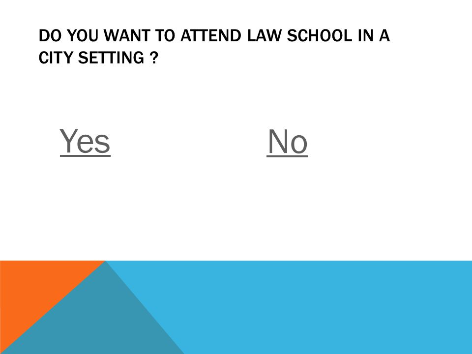 DO YOU WANT TO ATTEND LAW SCHOOL IN A CITY SETTING ? Yes No