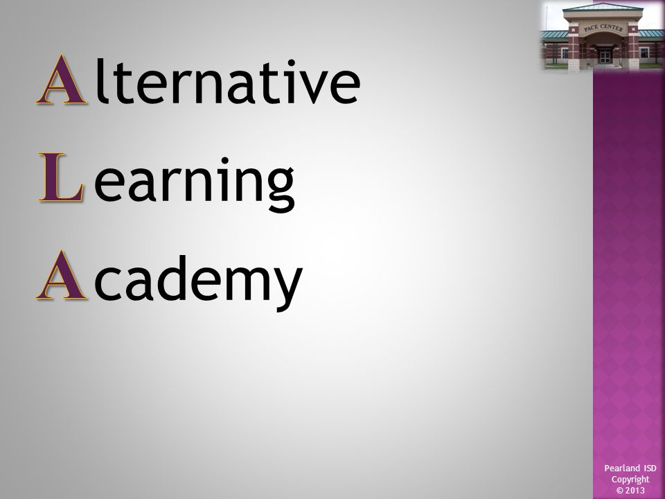 Pearland ISD Copyright © 2013 lternative earning cademy