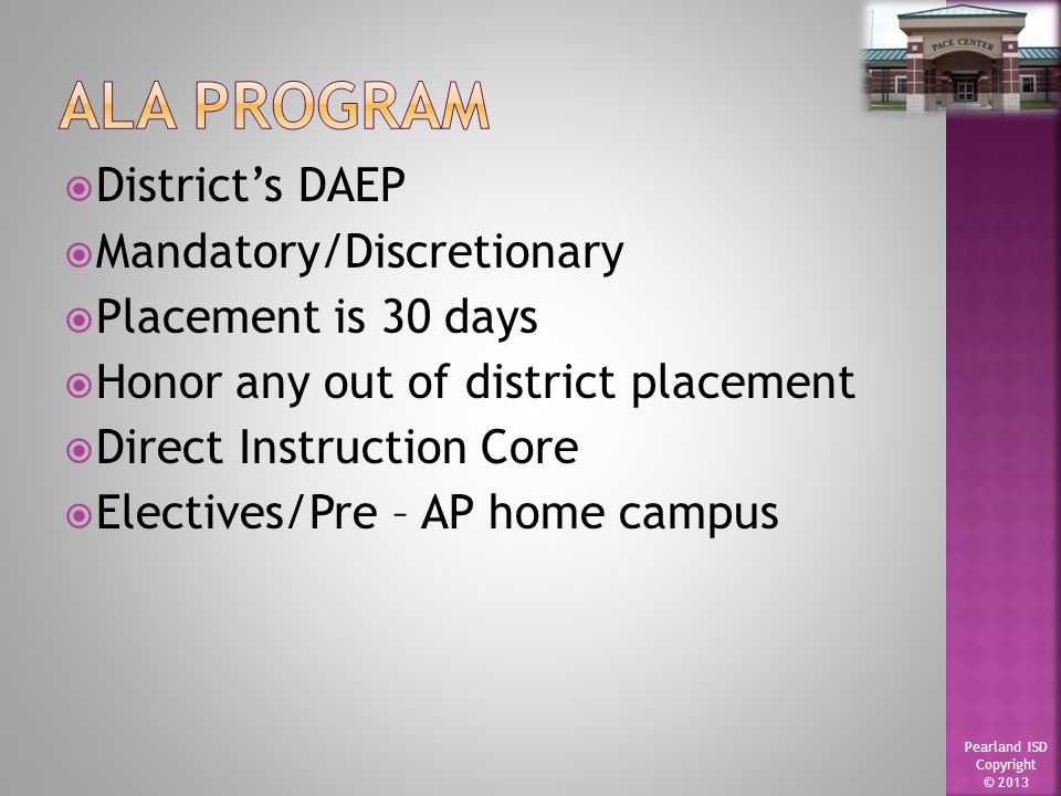 Pearland ISD Copyright © 2013  District's DAEP  Mandatory/Discretionary  Placement is 30 days  Honor any out of district placement  Direct Instruction Core  Electives/Pre – AP home campus