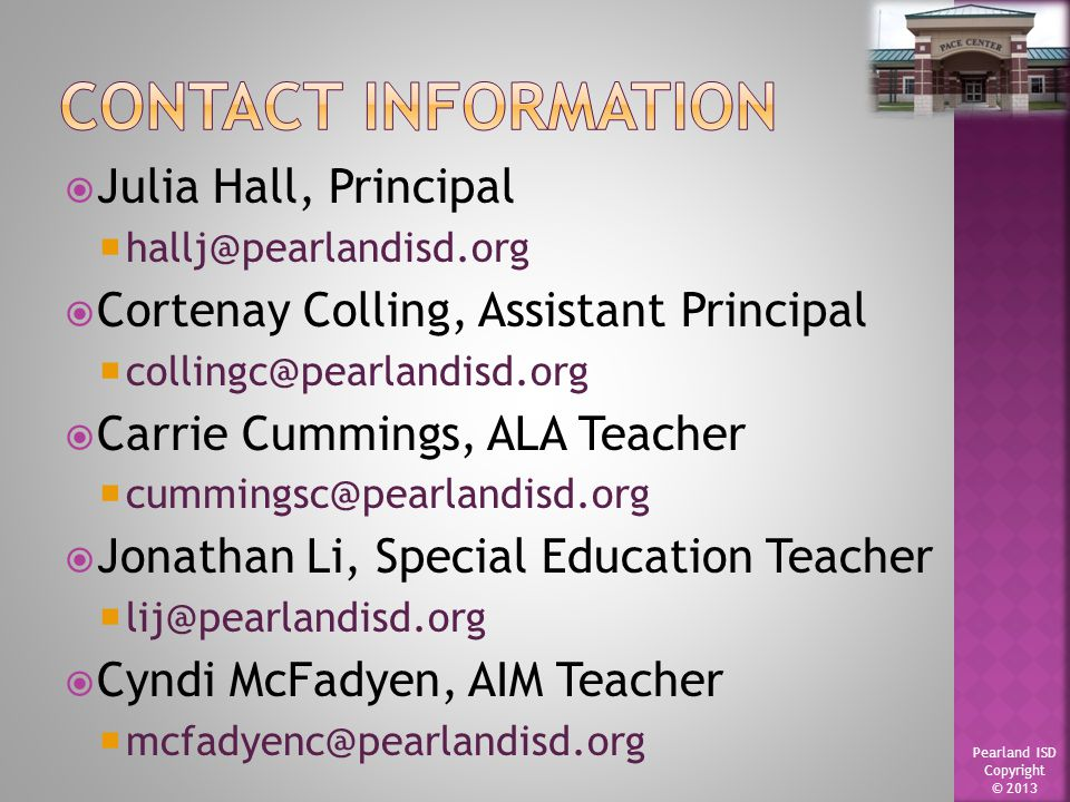 Pearland ISD Copyright © 2013  Julia Hall, Principal  hallj@pearlandisd.org  Cortenay Colling, Assistant Principal  collingc@pearlandisd.org  Carrie Cummings, ALA Teacher  cummingsc@pearlandisd.org  Jonathan Li, Special Education Teacher  lij@pearlandisd.org  Cyndi McFadyen, AIM Teacher  mcfadyenc@pearlandisd.org