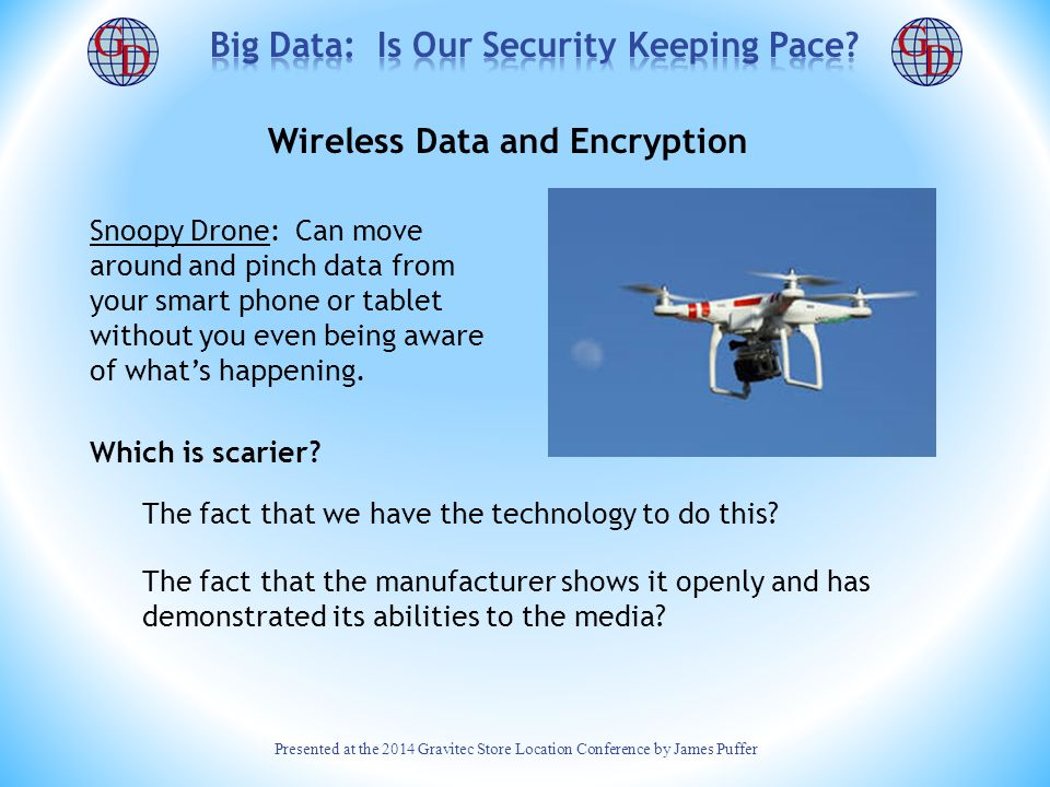 Presented at the 2014 Gravitec Store Location Conference by James Puffer Wireless Data and Encryption Most wireless data is secure (encrypted), but data are almost never encrypted entirely from start to end-point.