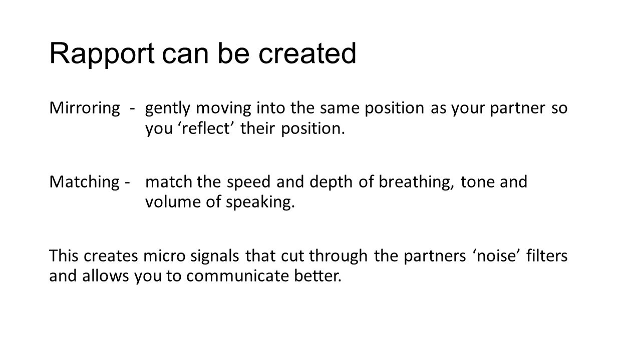 Rapport can be created Mirroring - gently moving into the same position as your partner so you 'reflect' their position.