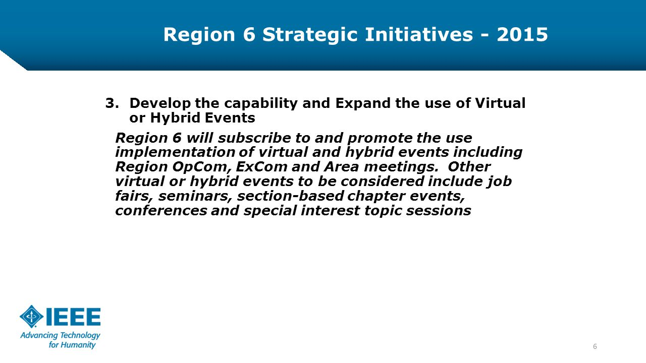 6 3.Develop the capability and Expand the use of Virtual or Hybrid Events Region 6 will subscribe to and promote the use implementation of virtual and hybrid events including Region OpCom, ExCom and Area meetings.