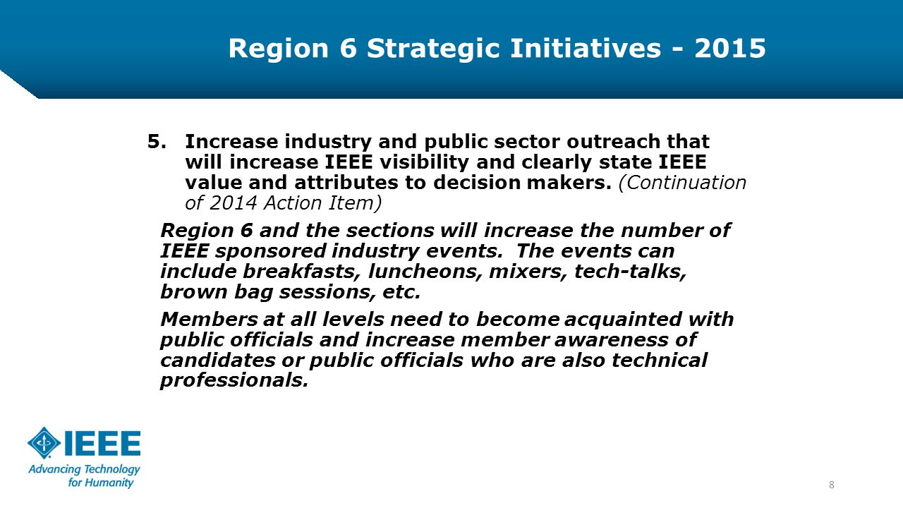 8 5.Increase industry and public sector outreach that will increase IEEE visibility and clearly state IEEE value and attributes to decision makers.