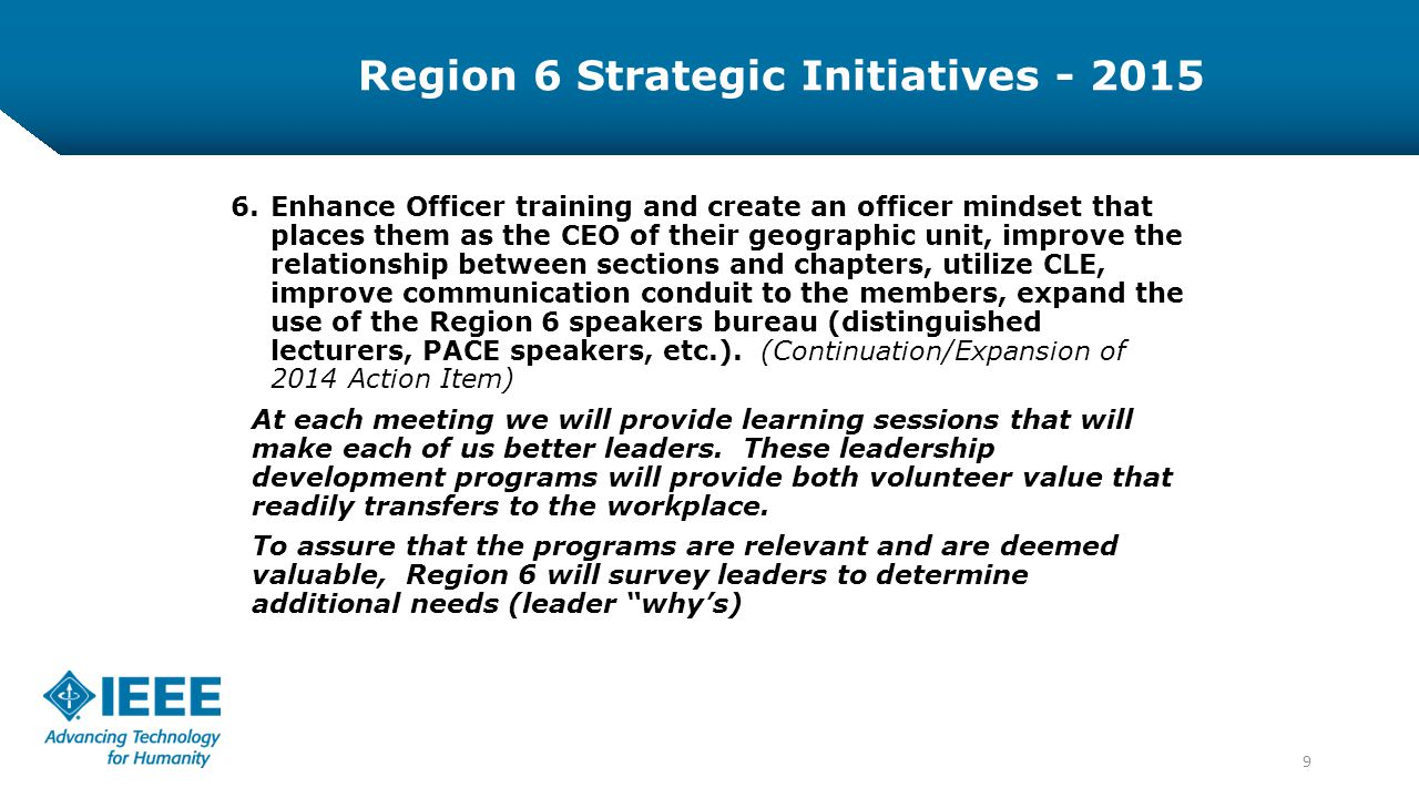 9 6.Enhance Officer training and create an officer mindset that places them as the CEO of their geographic unit, improve the relationship between sections and chapters, utilize CLE, improve communication conduit to the members, expand the use of the Region 6 speakers bureau (distinguished lecturers, PACE speakers, etc.).