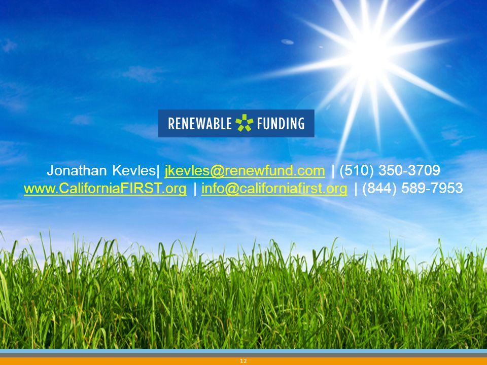 12 Jonathan Kevles| jkevles@renewfund.com | (510) 350-3709jkevles@renewfund.com www.CaliforniaFIRST.orgwww.CaliforniaFIRST.org | info@californiafirst.