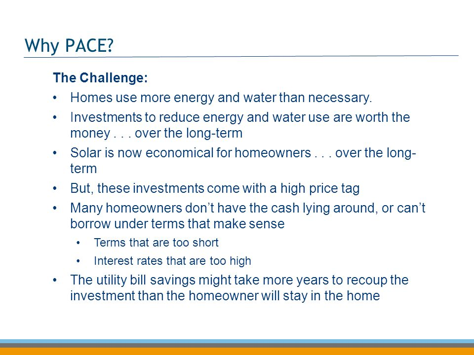 Why PACE? The Challenge: Homes use more energy and water than necessary. Investments to reduce energy and water use are worth the money... over the lo
