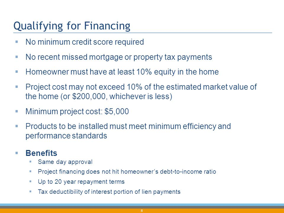 8 Qualifying for Financing  No minimum credit score required  No recent missed mortgage or property tax payments  Homeowner must have at least 10%
