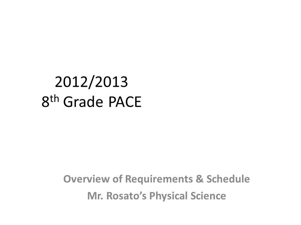 2012/2013 8 th Grade PACE Overview of Requirements & Schedule Mr. Rosato's Physical Science