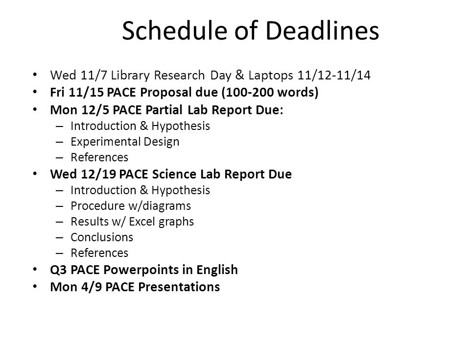 Schedule of Deadlines Wed 11/7 Library Research Day & Laptops 11/12-11/14 Fri 11/15 PACE Proposal due (100-200 words) Mon 12/5 PACE Partial Lab Report Due: – Introduction & Hypothesis – Experimental Design – References Wed 12/19 PACE Science Lab Report Due – Introduction & Hypothesis – Procedure w/diagrams – Results w/ Excel graphs – Conclusions – References Q3 PACE Powerpoints in English Mon 4/9 PACE Presentations