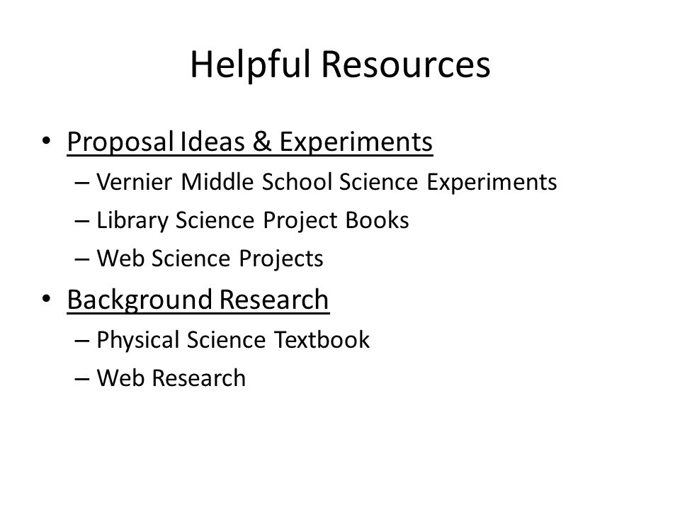Helpful Resources Proposal Ideas & Experiments – Vernier Middle School Science Experiments – Library Science Project Books – Web Science Projects Background Research – Physical Science Textbook – Web Research