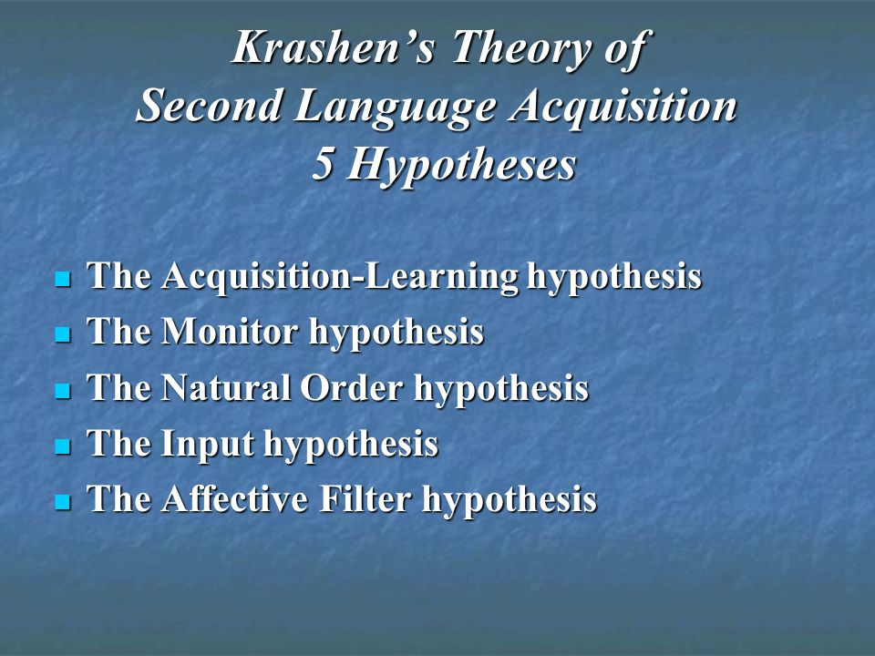 Krashen's Theory of Second Language Acquisition 5 Hypotheses The Acquisition-Learning hypothesis The Acquisition-Learning hypothesis The Monitor hypothesis The Monitor hypothesis The Natural Order hypothesis The Natural Order hypothesis The Input hypothesis The Input hypothesis The Affective Filter hypothesis The Affective Filter hypothesis