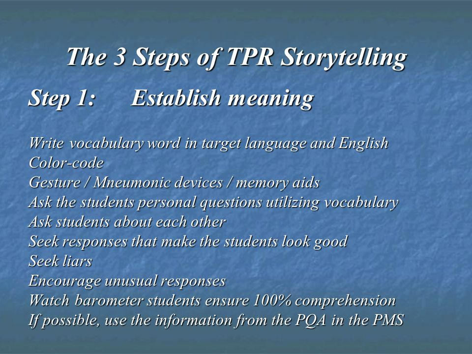 The 3 Steps of TPR Storytelling Step 1: Establish meaning Write vocabulary word in target language and English Color-code Gesture / Mneumonic devices / memory aids Ask the students personal questions utilizing vocabulary Ask students about each other Seek responses that make the students look good Seek liars Encourage unusual responses Watch barometer students ensure 100% comprehension If possible, use the information from the PQA in the PMS