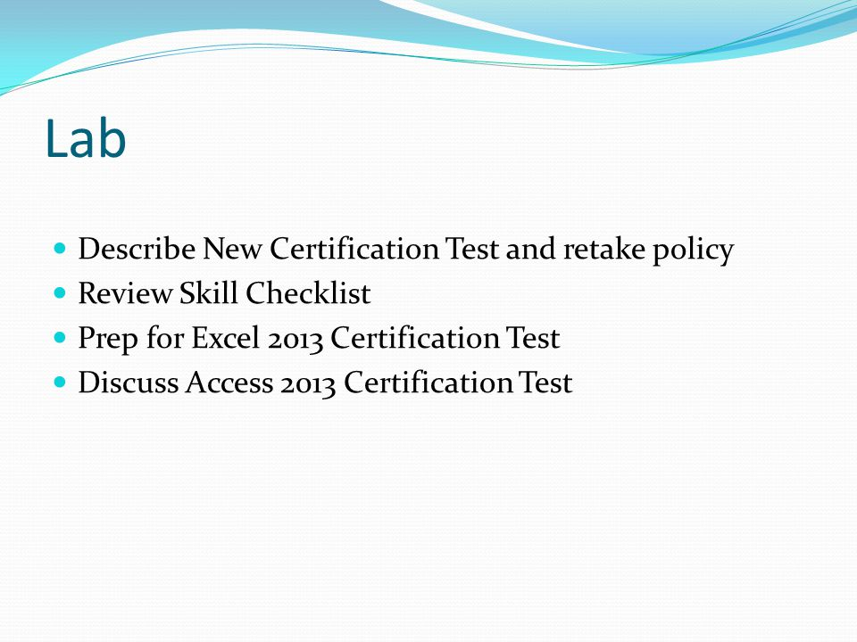 Lab Describe New Certification Test and retake policy Review Skill Checklist Prep for Excel 2013 Certification Test Discuss Access 2013 Certification Test