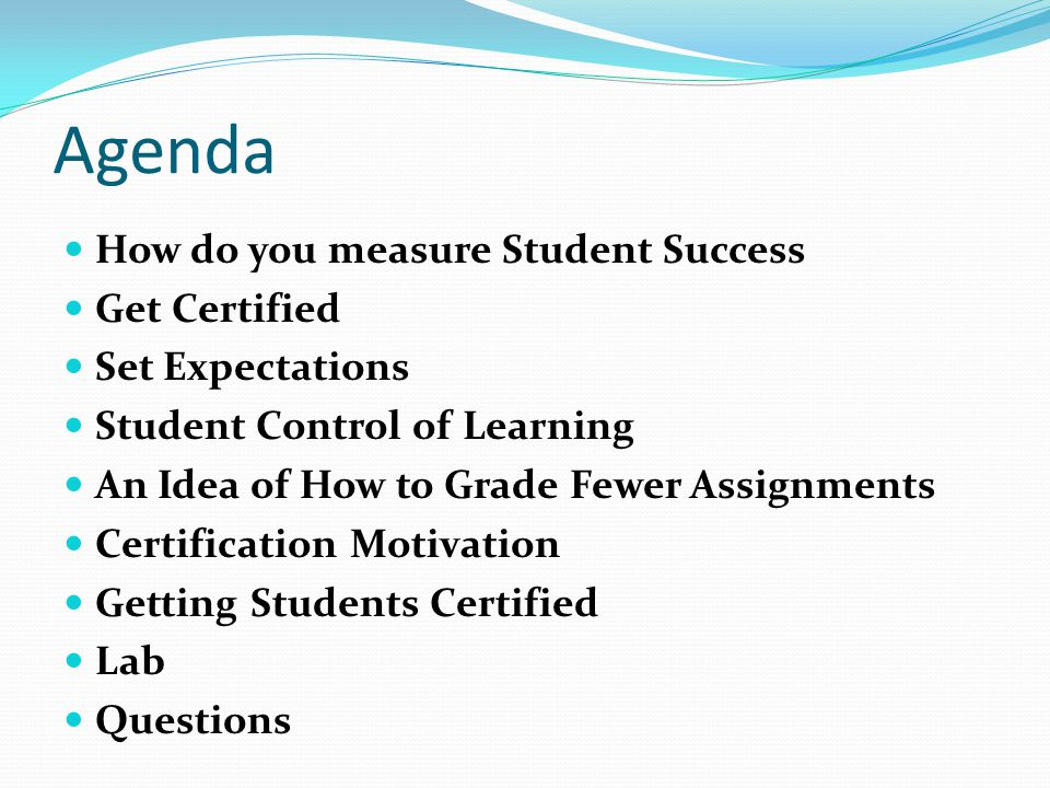 Agenda How do you measure Student Success Get Certified Set Expectations Student Control of Learning An Idea of How to Grade Fewer Assignments Certification Motivation Getting Students Certified Lab Questions