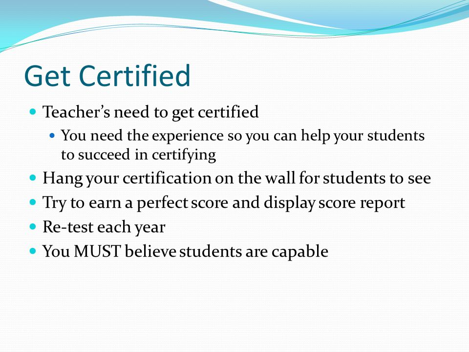 Get Certified Teacher's need to get certified You need the experience so you can help your students to succeed in certifying Hang your certification on the wall for students to see Try to earn a perfect score and display score report Re-test each year You MUST believe students are capable