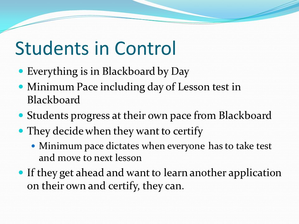 Students in Control Everything is in Blackboard by Day Minimum Pace including day of Lesson test in Blackboard Students progress at their own pace from Blackboard They decide when they want to certify Minimum pace dictates when everyone has to take test and move to next lesson If they get ahead and want to learn another application on their own and certify, they can.