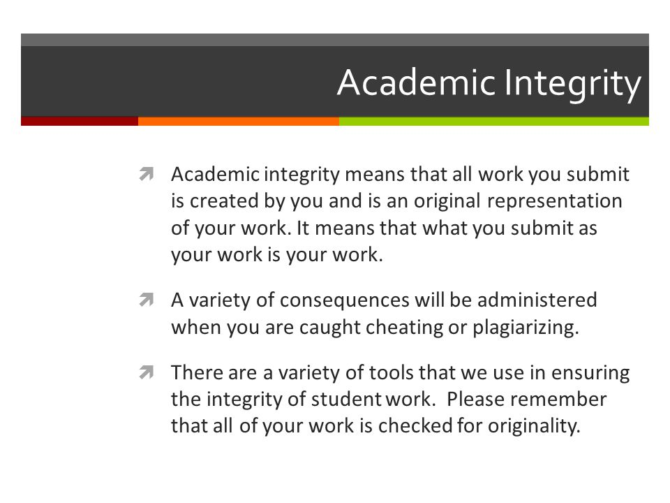 Academic Integrity  Academic integrity means that all work you submit is created by you and is an original representation of your work.
