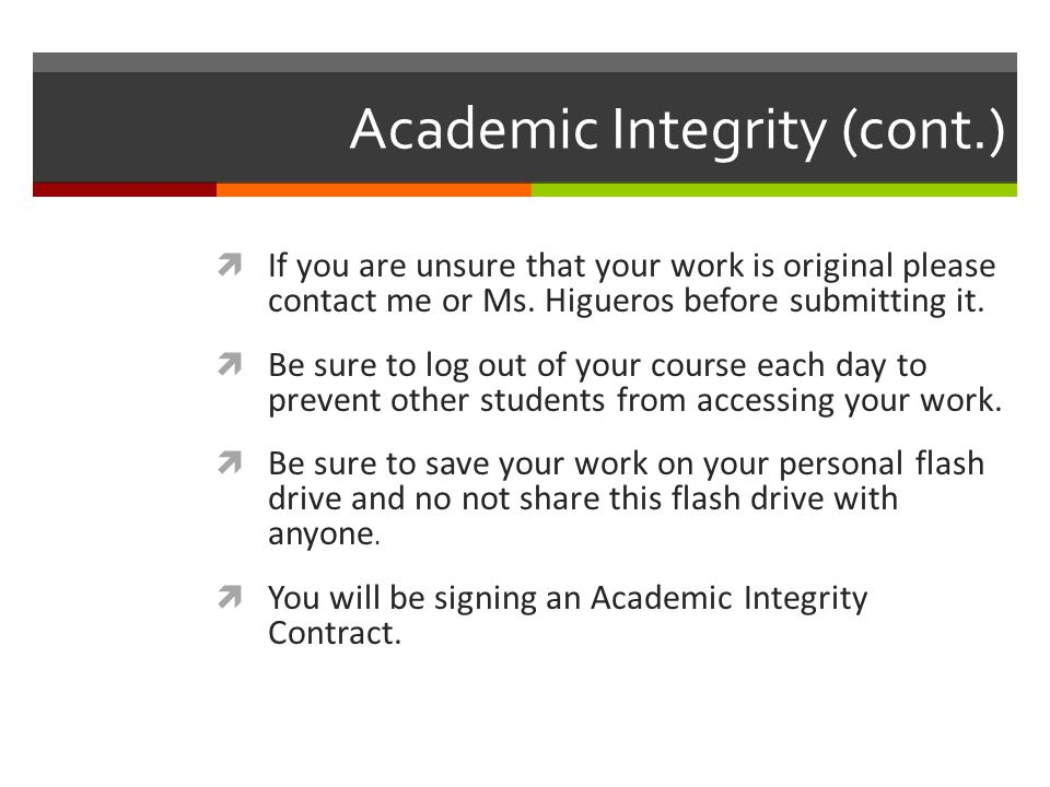 Academic Integrity (cont.)  If you are unsure that your work is original please contact me or Ms.