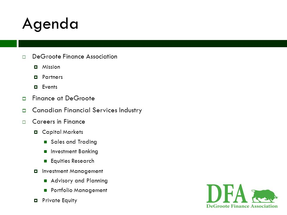 Agenda  DeGroote Finance Association  Mission  Partners  Events  Finance at DeGroote  Canadian Financial Services Industry  Careers in Finance  Capital Markets Sales and Trading Investment Banking Equities Research  Investment Management Advisory and Planning Portfolio Management  Private Equity