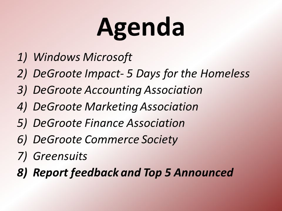 Agenda 1)Windows Microsoft 2)DeGroote Impact- 5 Days for the Homeless 3)DeGroote Accounting Association 4)DeGroote Marketing Association 5)DeGroote Finance Association 6)DeGroote Commerce Society 7)Greensuits 8)Report feedback and Top 5 Announced