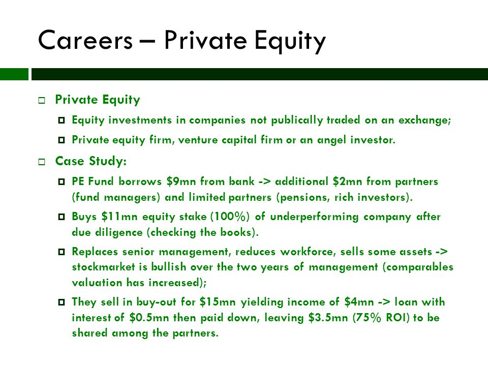 Careers – Private Equity  Private Equity  Equity investments in companies not publically traded on an exchange;  Private equity firm, venture capital firm or an angel investor.