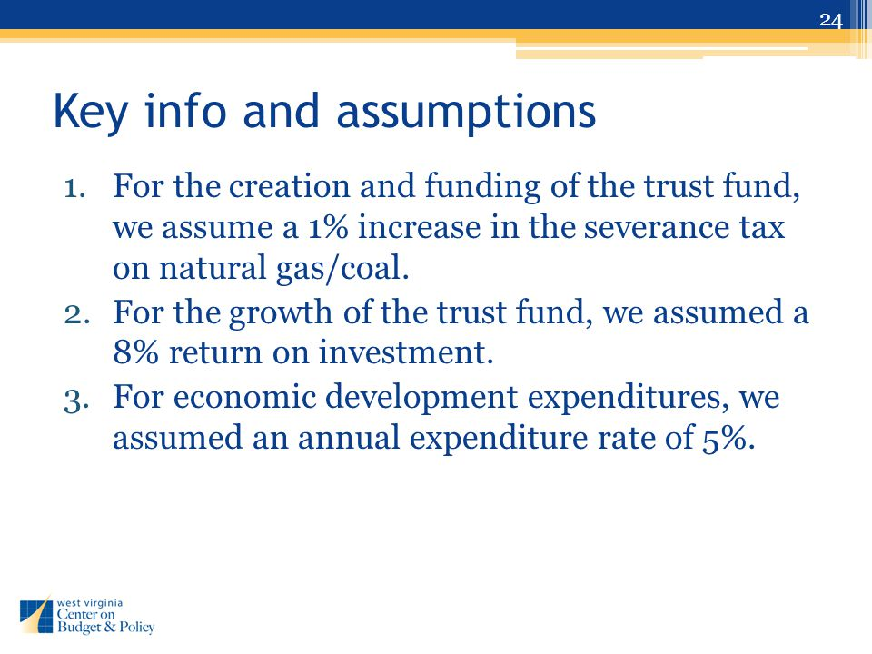 Key info and assumptions 1.For the creation and funding of the trust fund, we assume a 1% increase in the severance tax on natural gas/coal. 2.For the