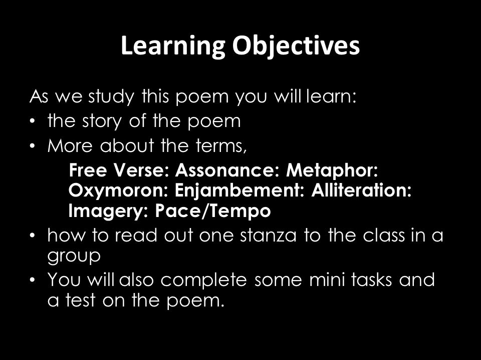 Learning Objectives As we study this poem you will learn: the story of the poem More about the terms, Free Verse: Assonance: Metaphor: Oxymoron: Enjam