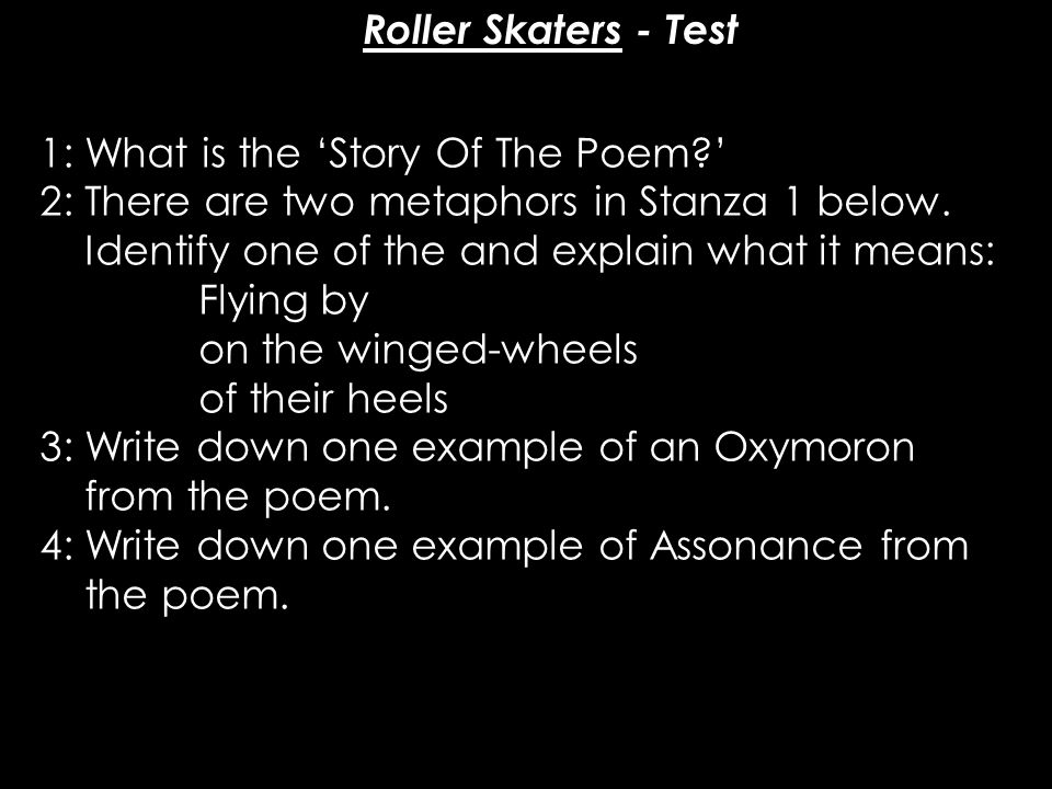 Roller Skaters - Test 1: What is the 'Story Of The Poem?' 2: There are two metaphors in Stanza 1 below. Identify one of the and explain what it means: