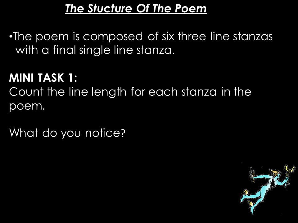 The poem is composed of six three line stanzas with a final single line stanza. MINI TASK 1: Count the line length for each stanza in the poem. What d
