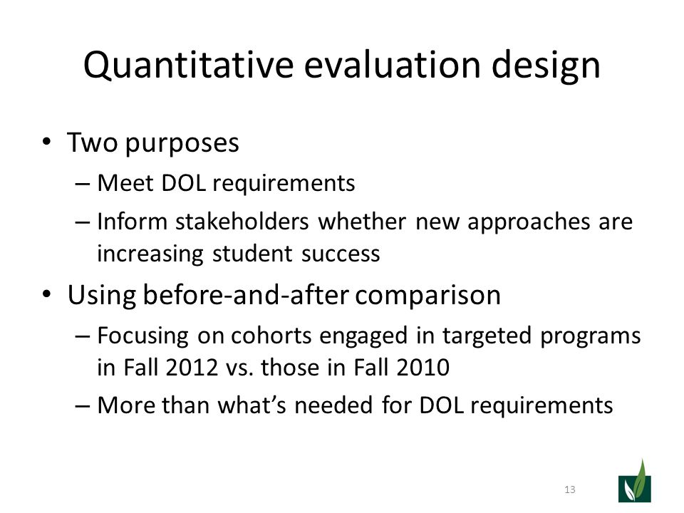 Quantitative evaluation design Two purposes – Meet DOL requirements – Inform stakeholders whether new approaches are increasing student success Using
