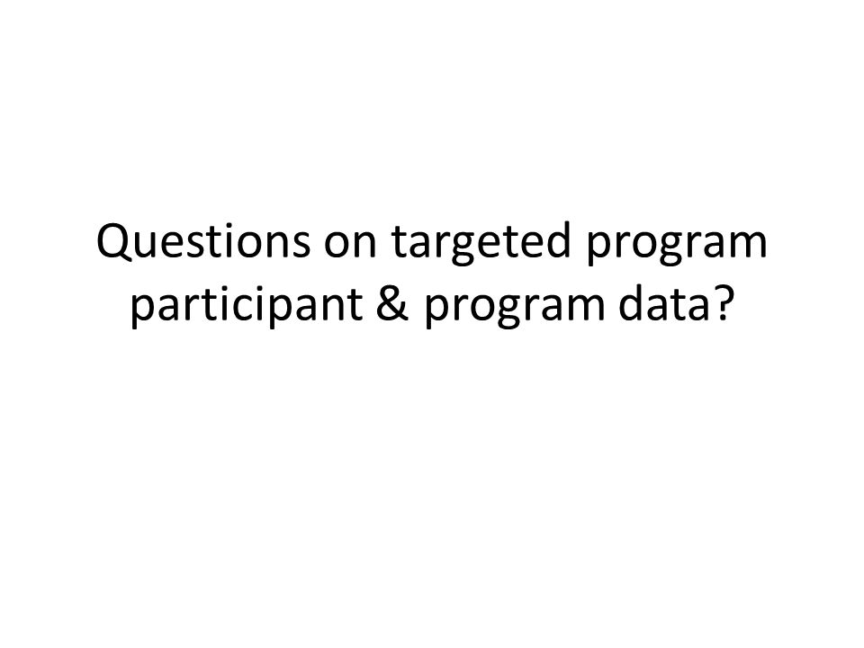 Questions on targeted program participant & program data?