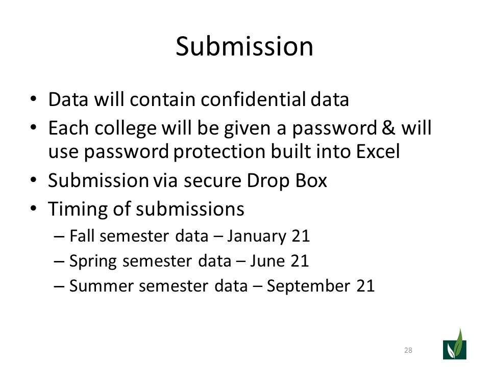 Submission Data will contain confidential data Each college will be given a password & will use password protection built into Excel Submission via secure Drop Box Timing of submissions – Fall semester data – January 21 – Spring semester data – June 21 – Summer semester data – September 21 28