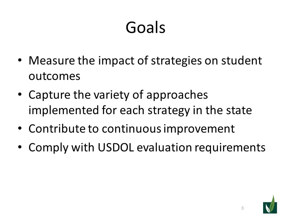 Goals Measure the impact of strategies on student outcomes Capture the variety of approaches implemented for each strategy in the state Contribute to