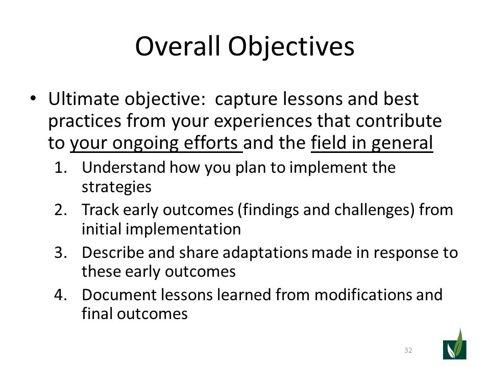 Overall Objectives Ultimate objective: capture lessons and best practices from your experiences that contribute to your ongoing efforts and the field