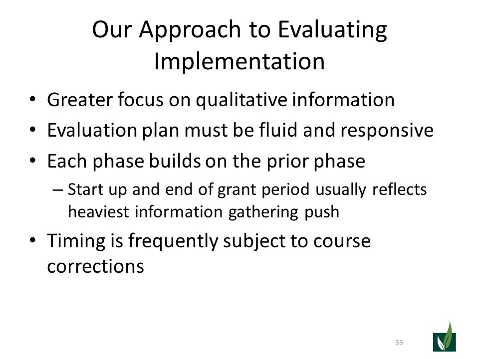 Our Approach to Evaluating Implementation Greater focus on qualitative information Evaluation plan must be fluid and responsive Each phase builds on the prior phase – Start up and end of grant period usually reflects heaviest information gathering push Timing is frequently subject to course corrections 33