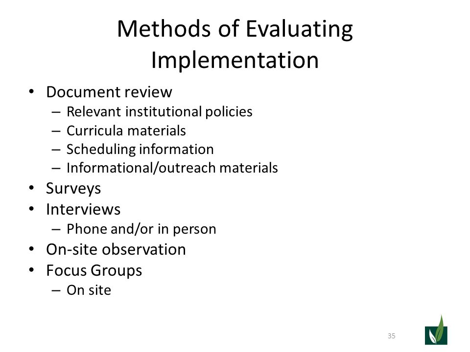 Methods of Evaluating Implementation Document review – Relevant institutional policies – Curricula materials – Scheduling information – Informational/outreach materials Surveys Interviews – Phone and/or in person On-site observation Focus Groups – On site 35