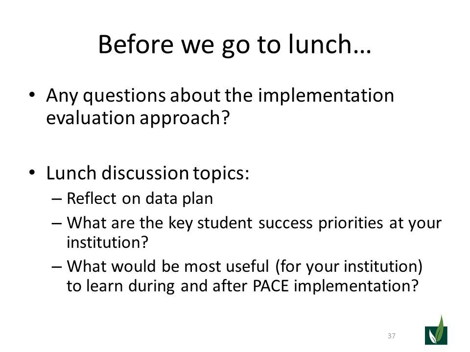 Before we go to lunch… Any questions about the implementation evaluation approach? Lunch discussion topics: – Reflect on data plan – What are the key