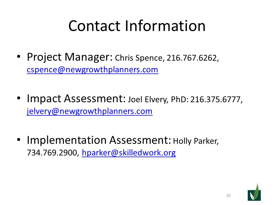 Contact Information Project Manager: Chris Spence, 216.767.6262, cspence@newgrowthplanners.com cspence@newgrowthplanners.com Impact Assessment: Joel Elvery, PhD: 216.375.6777, jelvery@newgrowthplanners.com jelvery@newgrowthplanners.com Implementation Assessment: Holly Parker, 734.769.2900, hparker@skilledwork.orghparker@skilledwork.org 39