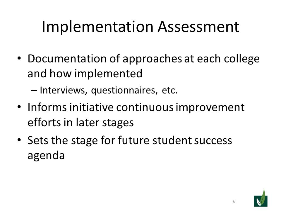 Implementation Assessment Documentation of approaches at each college and how implemented – Interviews, questionnaires, etc. Informs initiative contin