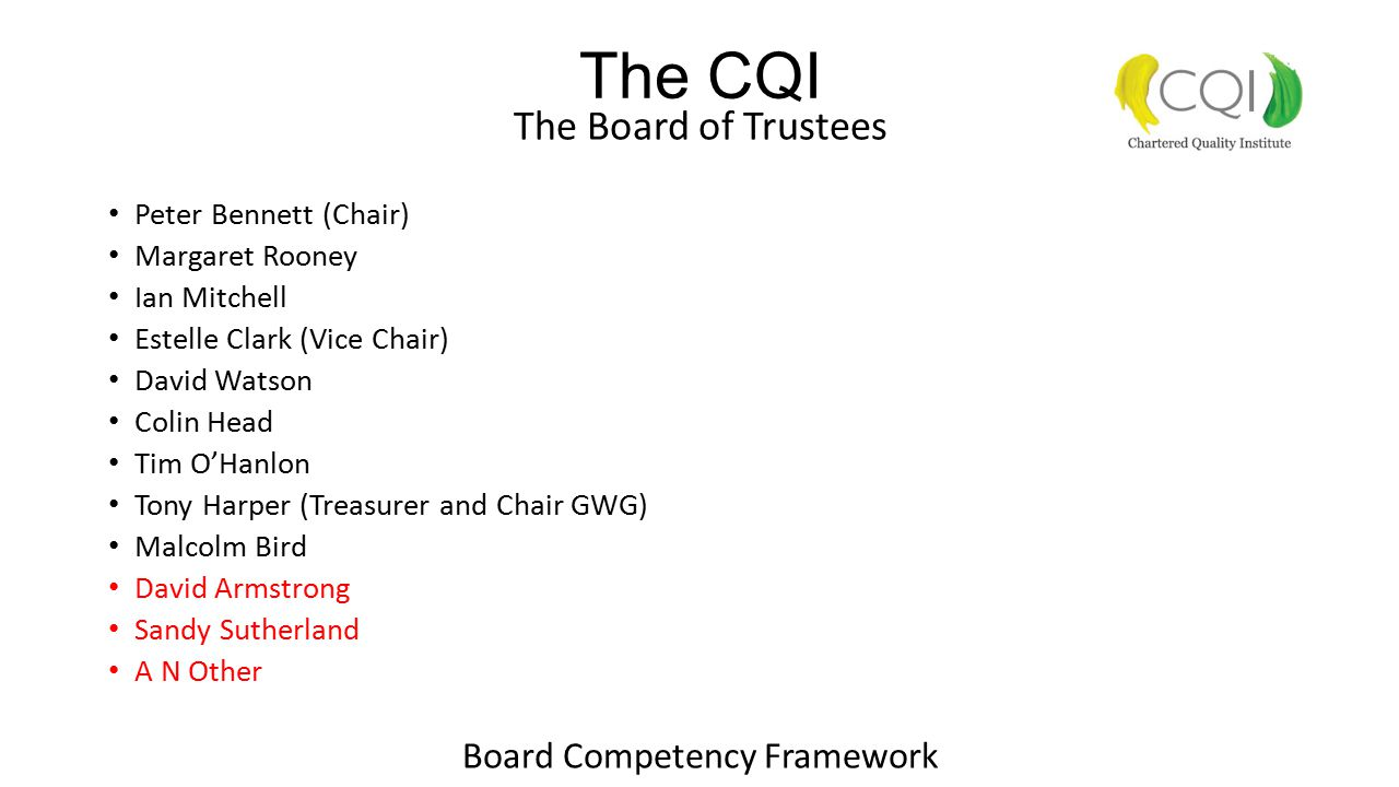 The CQI The Board of Trustees Peter Bennett (Chair) Margaret Rooney Ian Mitchell Estelle Clark (Vice Chair) David Watson Colin Head Tim O'Hanlon Tony Harper (Treasurer and Chair GWG) Malcolm Bird David Armstrong Sandy Sutherland A N Other Board Competency Framework